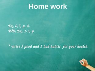 Home work Ex. 6,7, p. 8. WB, Ex. 1-3, p. * write 5 good and 5 bad habits for