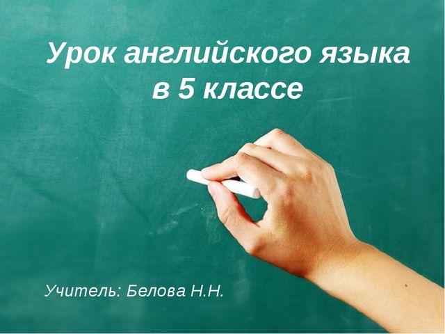 Урок английского языка в 5 классе Учитель: Белова Н.Н.