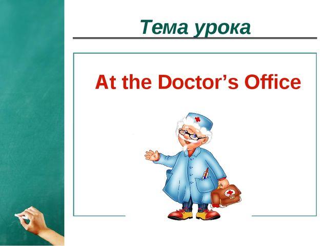 Тема урока At the Doctor's Office