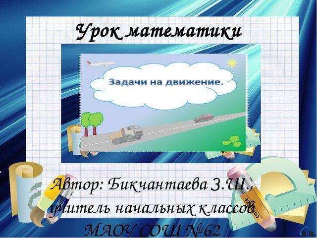 Урок математики Автор: Бикчантаева З.Ш., учитель начальных классов МАОУ СОШ №...
