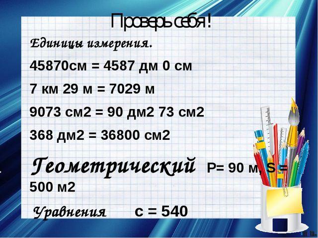 Проверь себя! Единицы измерения. 45870см = 4587 дм 0 см 7 км 29 м = 7029 м 90...