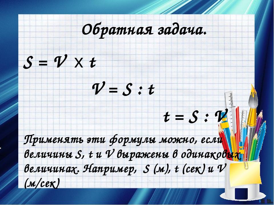 Обратная задача. S = V х t V = S : t t = S : V Применять эти формулы можно, е...