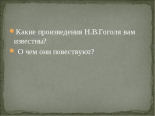 Какие произведения Н.В.Гоголя вам известны? О чем они повествуют?