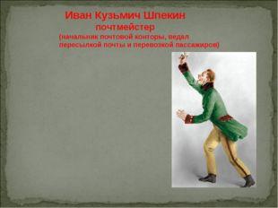 Иван Кузьмич Шпекин почтмейстер (начальник почтовой конторы, ведал пересылко