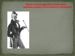 Иван Александрович Хлестаков чиновник низшего 14-ого класса из Петербурга