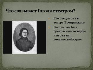 Его отец играл в театре Трощинского Гоголь сам был прекрасным актёром и играл