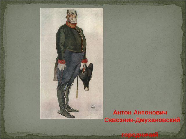 Антон Антонович Сквозник-Дмухановский городничий