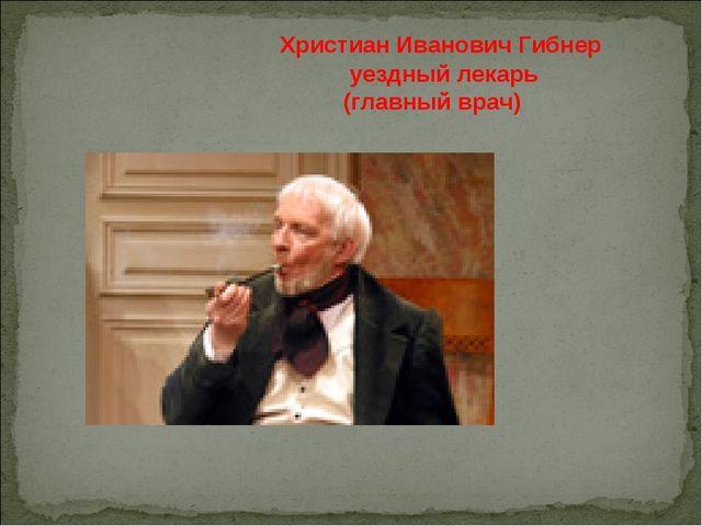 Христиан Иванович Гибнер уездный лекарь (главный врач)