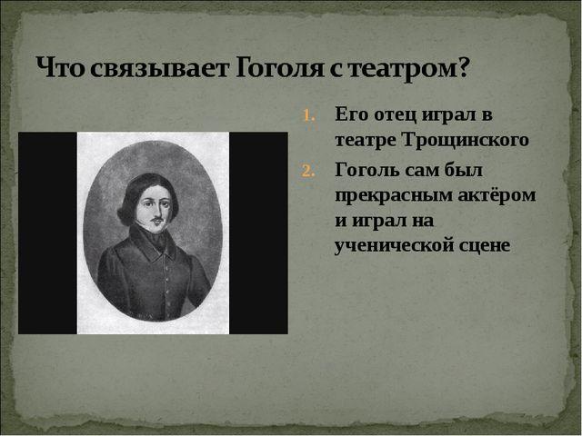 Его отец играл в театре Трощинского Гоголь сам был прекрасным актёром и играл...