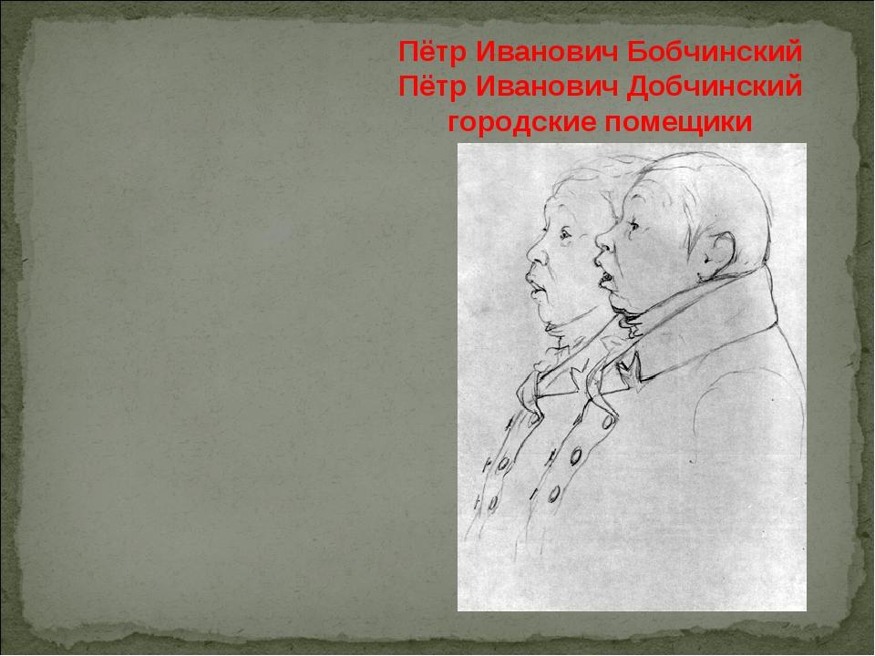 Пётр Иванович Бобчинский Пётр Иванович Добчинский городские помещики