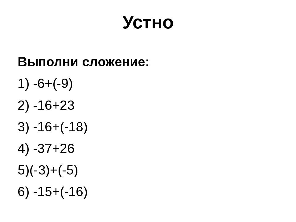 Устно Выполни сложение: 1) -6+(-9) 2) -16+23 3) -16+(-18) 4) -37+26 5)(-3)+(-...