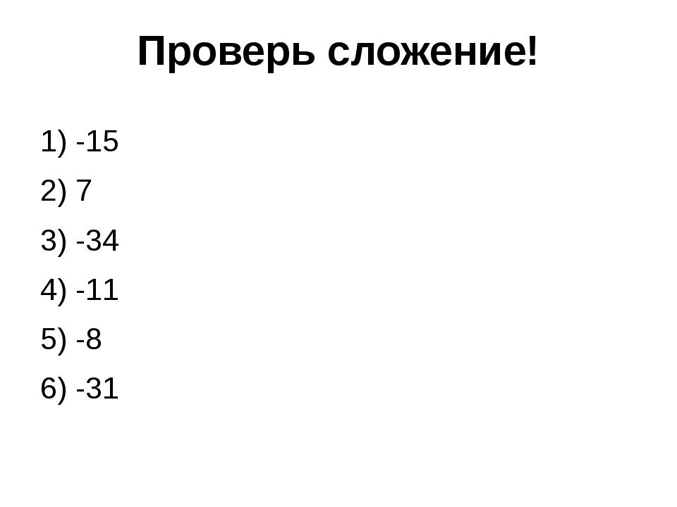 Проверь сложение! 1) -15 2) 7 3) -34 4) -11 5) -8 6) -31