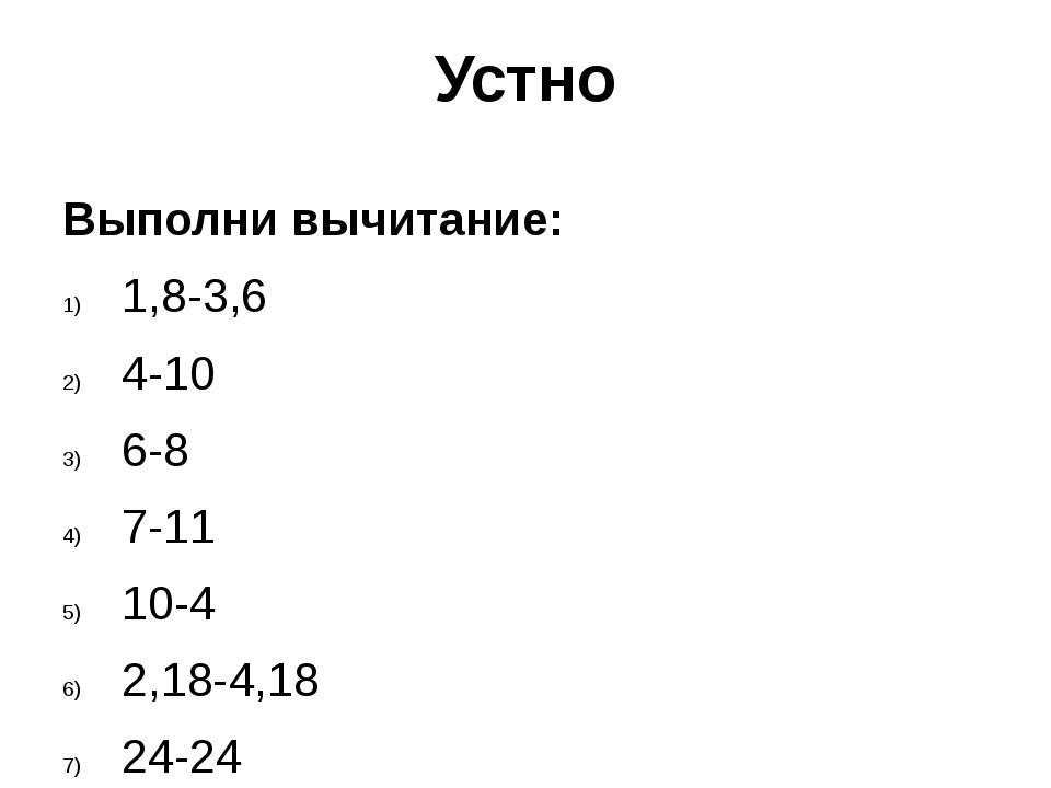 Устно Выполни вычитание: 1,8-3,6 4-10 6-8 7-11 10-4 2,18-4,18 24-24 1-41 -24-24