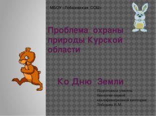 Проблема охраны природы Курской области Ко Дню Земли Подготовила учитель биол