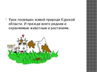 Урок посвящен живой природе Курской области. И прежде всего редким и охраняе
