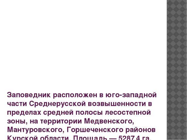 Заповедник расположен в юго-западной части Среднерусской возвышенности в пред...