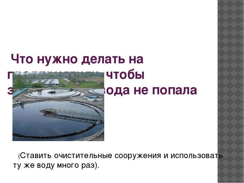 Что нужно делать на предприятиях, чтобы загрязненная вода не попала  в вод...
