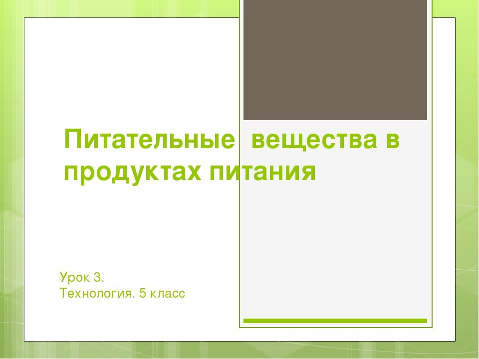 Питательные вещества в продуктах питания Урок 3. Технология. 5 класс