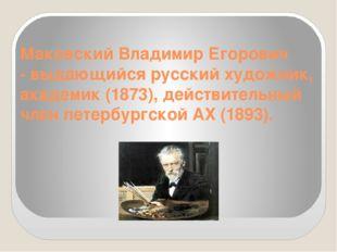 Маковский Владимир Егорович - выдающийся русский художник, академик (1873),