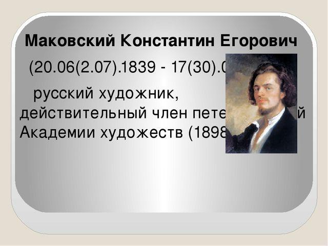 Маковский Константин Егорович (20.06(2.07).1839 - 17(30).09.1915), русский...