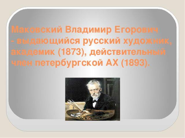 Маковский Владимир Егорович - выдающийся русский художник, академик (1873),...