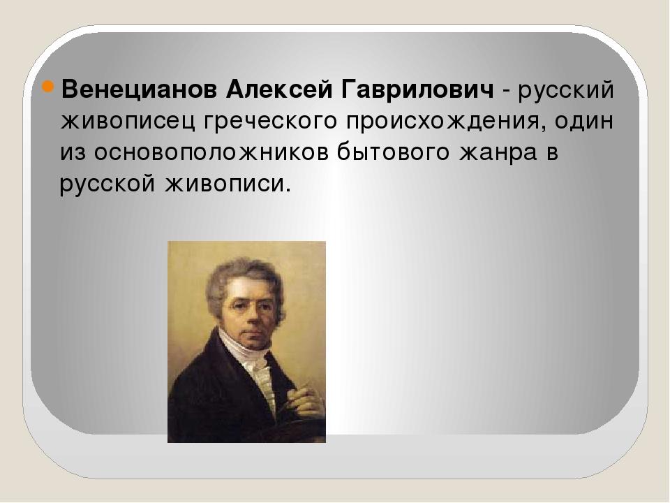 Венецианов Алексей Гаврилович- русский живописец греческого происхождения,...