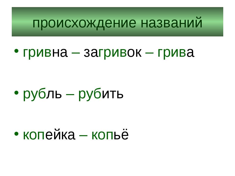 происхождение названий гривна – загривок – грива рубль – рубить копейка – копьё