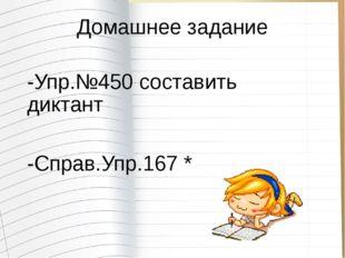Домашнее задание -Упр.№450 составить диктант -Справ.Упр.167 *