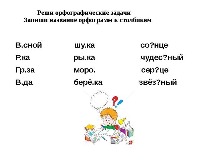 Реши орфографические задачи Запиши название орфограмм к столбикам В.сной шу....
