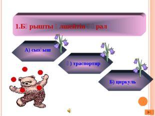 1.Бұрышты өлшейтін құрал А) сызғыш ә) траспортир Б) циркуль