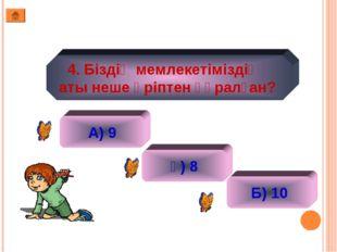 4. Біздің мемлекетіміздің аты неше әріптен құралған?  А) 9 ә) 8 Б) 10