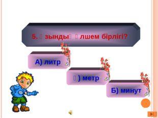А) литр ә) 2 ә) метр Б) минут 5. Ұзындық өлшем бірлігі?