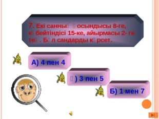 А) 4 пен 4 ә) 2 ә) 3 пен 5 Б) 1 мен 7 7. Екі санның қосындысы 8-ге, көбейтін