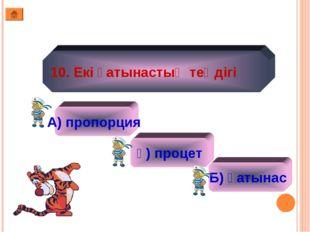 10. Екі қатынастың теңдігі А) пропорция ә) процет Б) қатынас