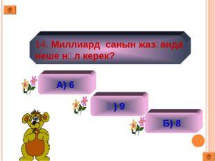 14. Миллиард санын жазғанда неше нөл керек? А) 6 ә) 9 Б) 8
