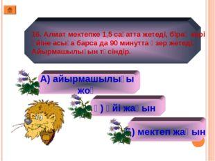 16. Алмат мектепке 1,5 сағатта жетеді, бірақ кері үйіне асыға барса да 90 мин