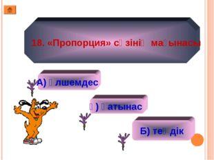 18. «Пропорция» сөзінің мағынасы А) өлшемдес ә) қатынас Б) теңдік