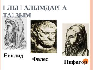 ҰЛЫ ҒАЛЫМДАРҒА ТАҒЗЫМ Евклид Фалес Пифагор