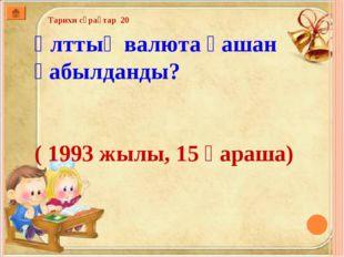 Тарихи сұрақтар 20 Ұлттық валюта қашан қабылданды? ( 1993 жылы, 15 қараша)
