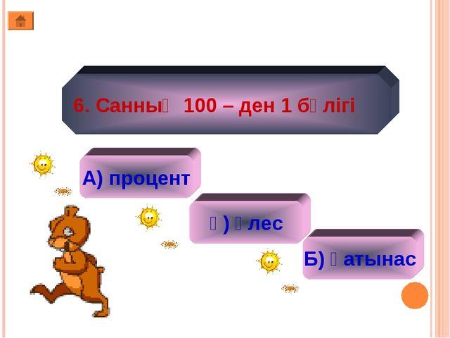 6. Санның 100 – ден 1 бөлігі А) процент ә) үлес Б) қатынас
