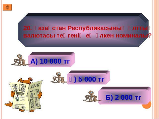 20. Қазақстан Республикасының Ұлттық валютасы теңгенің ең үлкен номиналы? А)...