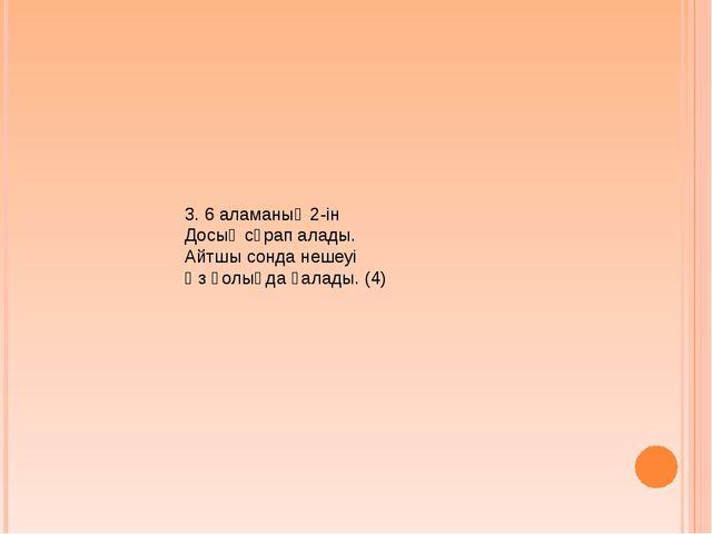 3. 6 аламаның 2-ін Досың сұрап алады. Айтшы сонда нешеуі Өз қолыңда қалады. (4)