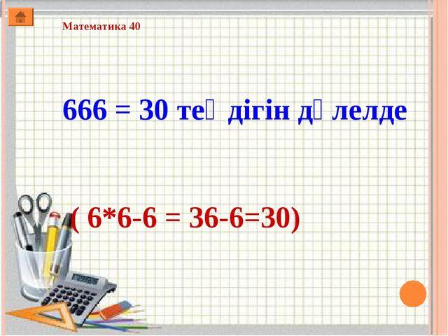 Математика 40 666 = 30 теңдігін дәлелде ( 6*6-6 = 36-6=30)