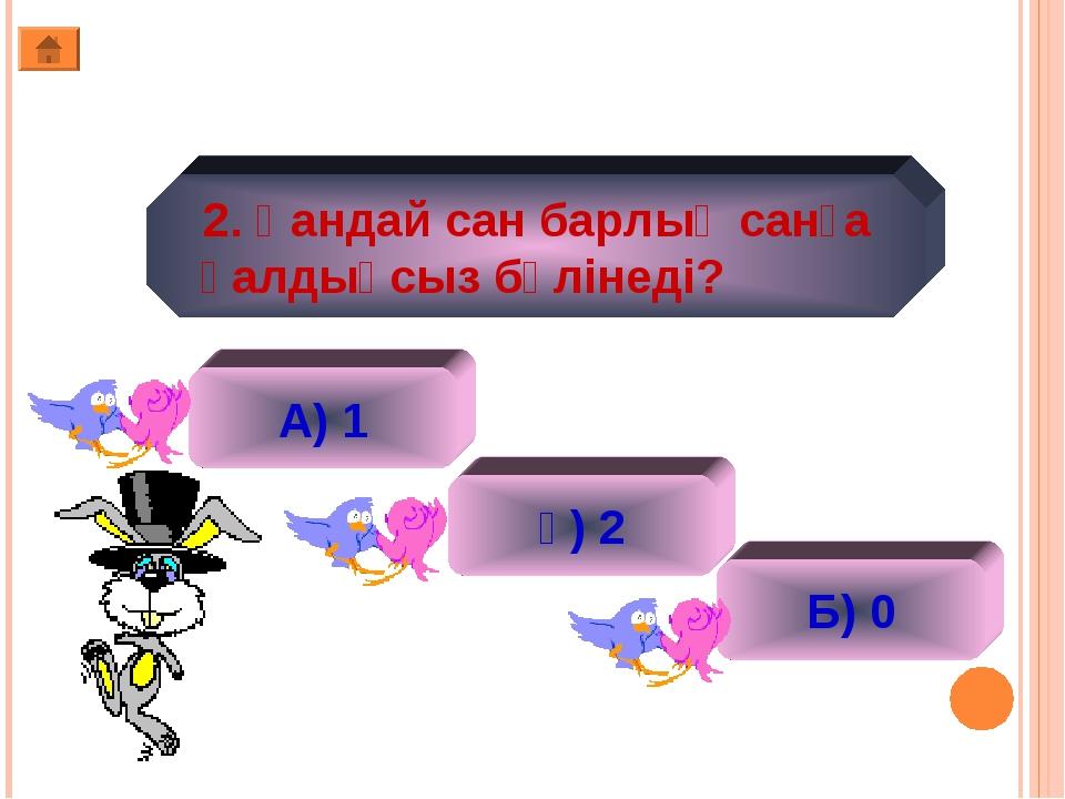 2. Қандай сан барлық санға қалдықсыз бөлінеді? А) 1 ә) 2 Б) 0