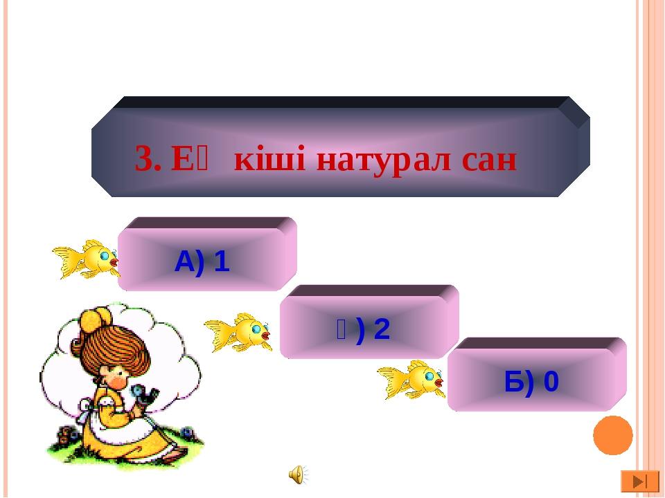 А) 1 ә) 2 ә) 2 Б) 0 3. Ең кіші натурал сан
