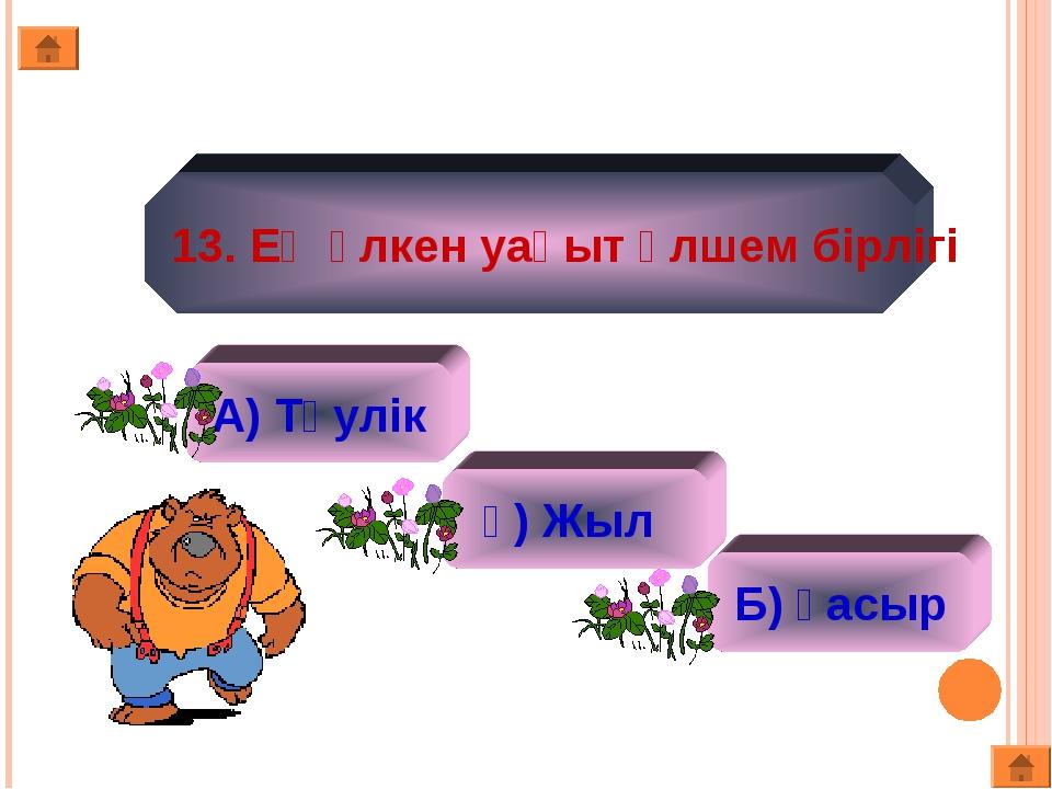 13. Ең үлкен уақыт өлшем бірлігі А) Тәулік ә) Жыл Б) Ғасыр