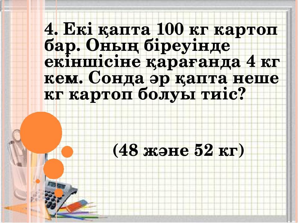 4. Екі қапта 100 кг картоп бар. Оның біреуінде екіншісіне қарағанда 4 кг кем....