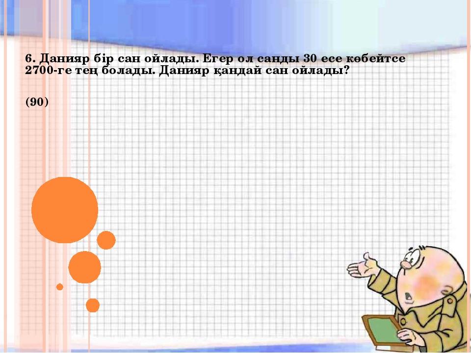 6. Данияр бір сан ойлады. Егер ол санды 30 есе көбейтсе 2700-ге тең болады. Д...