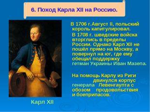 Карл XII В 1706 г.Август II, польский король капитулировал. В 1708 г. шведск
