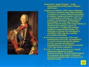 Левенгаупт Адам Людвиг - граф, шведский военачальник, генерал-лейтенант. Роди